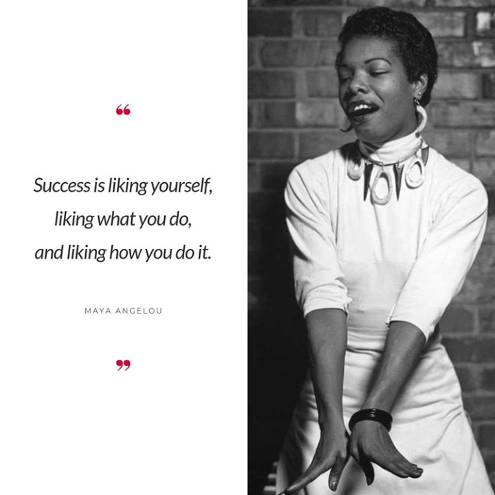 "You Maya Angelou with the quote, ""Success is liking yourself, liking what you do, and liking how you do it."""