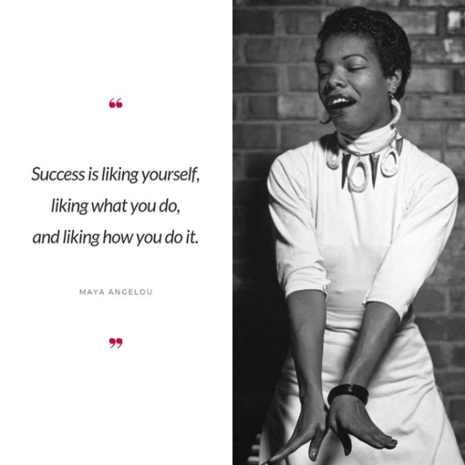 """You Maya Angelou with the quote, """"Success is liking yourself, liking what you do, and liking how you do it."""""""