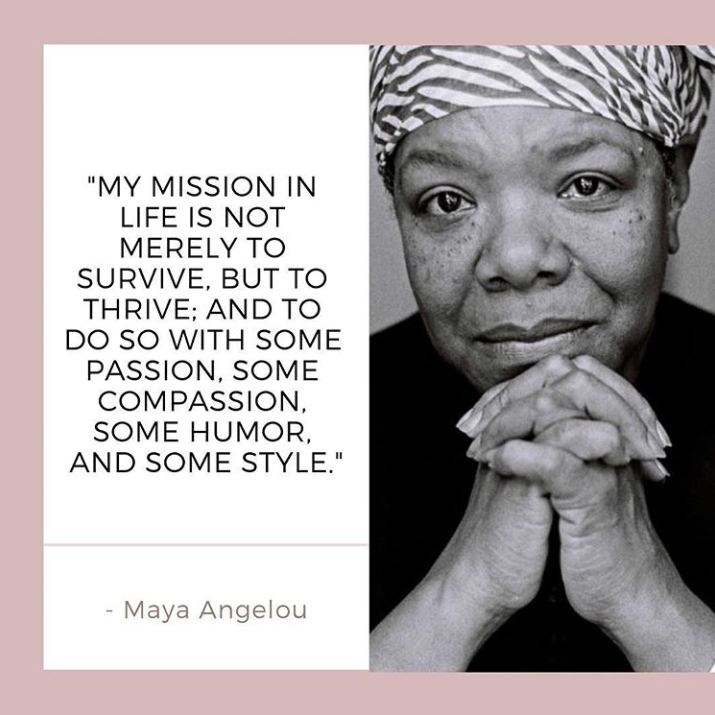 "Maya Angelou with the quote ""My mission in life is not merely to survive, but to thrive: and to do so with some passion, some compassion, some humor, and some style."""